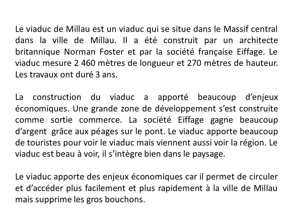 Le viaduc de Millau est un viaduc qui se situe dans le Massif central dans la ville de Millau. Il a été construit par un architecte britannique Norman Foster et par la société française Eiffage. Le viaduc mesure 2 460 mètres de longueur et 270 mètres de hauteur. Les travaux ont duré 3 ans.