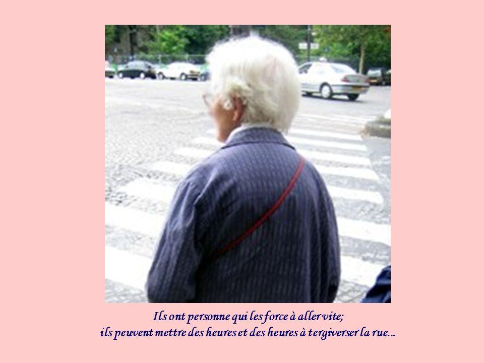 Ils ont personne qui les force à aller vite; ils peuvent mettre des heures et des heures à tergiverser la rue...