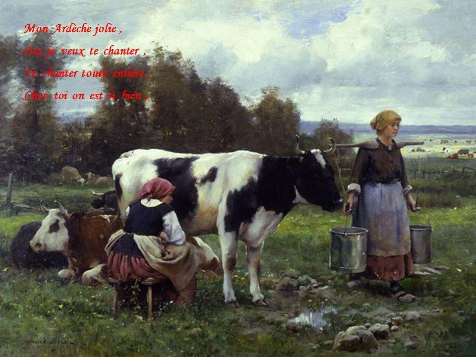 Mon Ardèche jolie , Oui je veux te chanter , Te chanter toute entière , Chez toi on est si bien ,