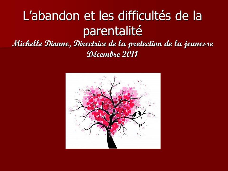 L'abandon et les difficultés de la parentalité Michelle Dionne, Directrice de la protection de la jeunesse Décembre 2011