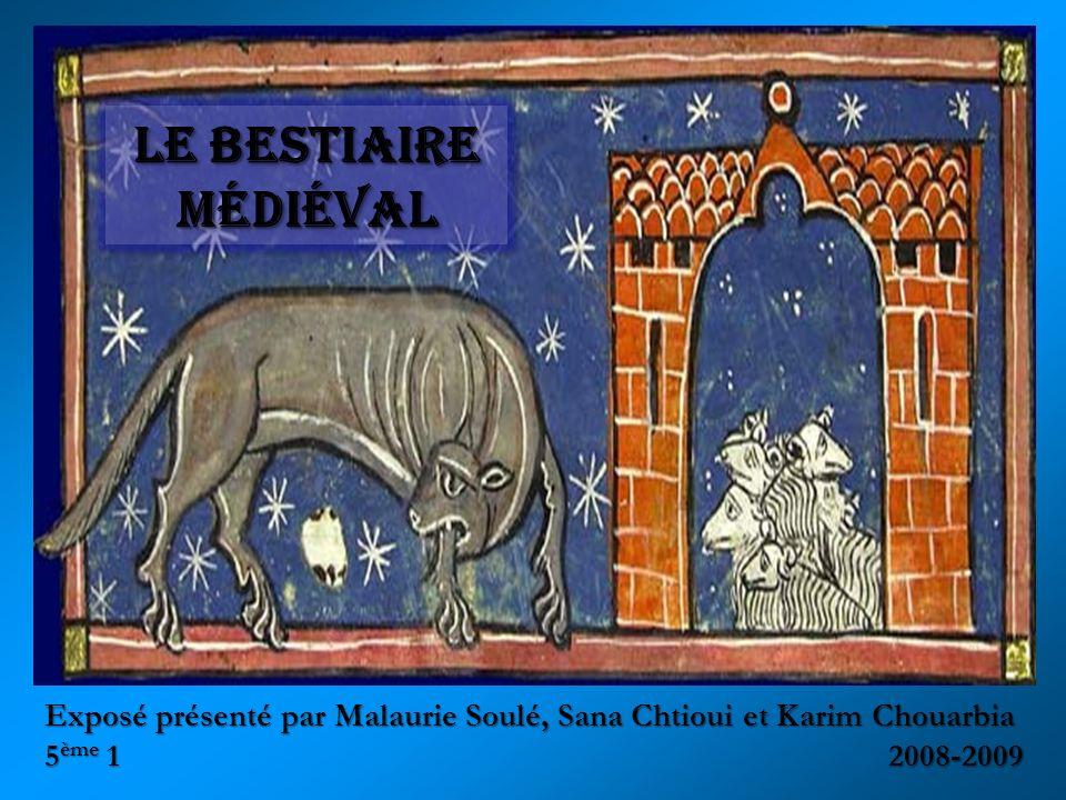 Le bestiaire médiéval Exposé présenté par Malaurie Soulé, Sana Chtioui et Karim Chouarbia 5ème 1 2008-2009.