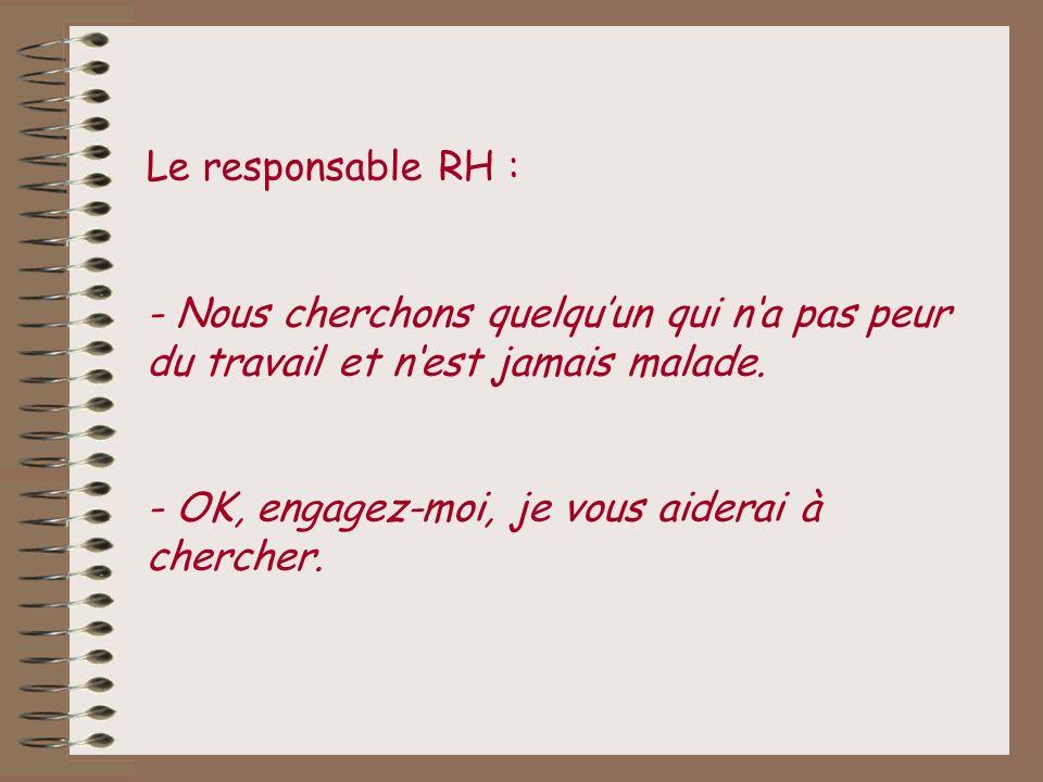 Le responsable RH : - Nous cherchons quelqu'un qui n'a pas peur du travail et n'est jamais malade.