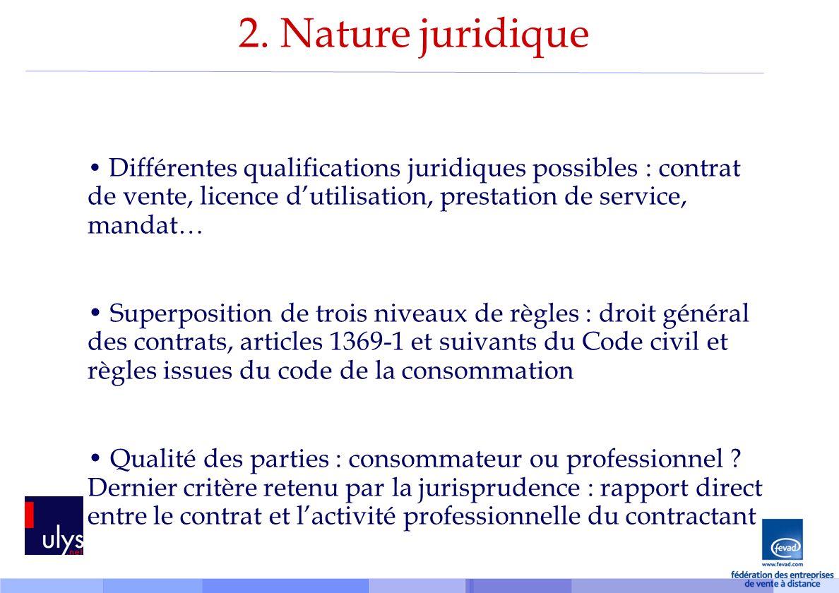 2. Nature juridique Différentes qualifications juridiques possibles : contrat de vente, licence d'utilisation, prestation de service, mandat…
