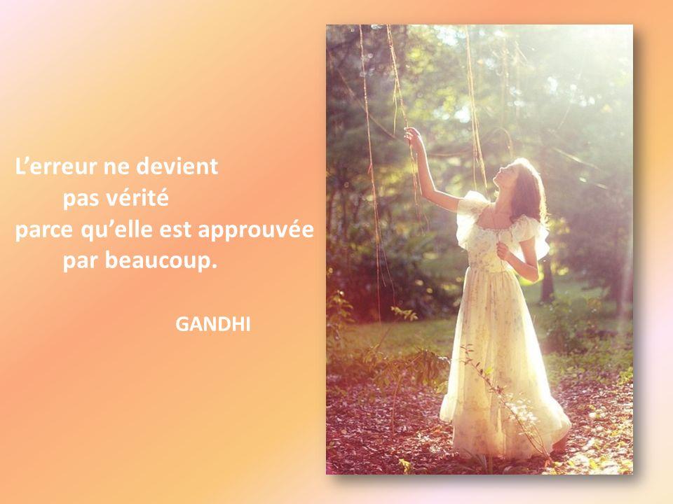 L'erreur ne devient pas vérité parce qu'elle est approuvée par beaucoup. GANDHI