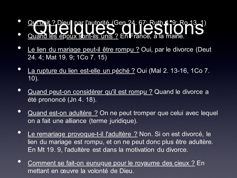 Quelques questions Qui unit Dieu, par l autorité (Gen 24. 67; Ruth 4. 9; Ro 13. 1) Quand les époux sont-ils unis En France, à la mairie.