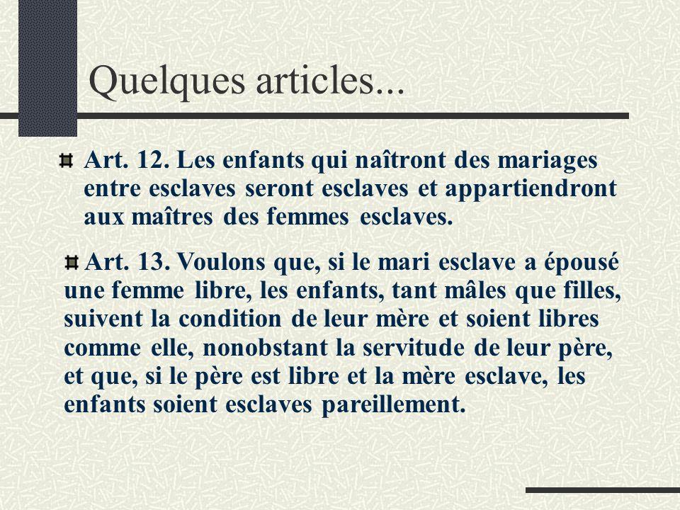 Quelques articles... Art. 12. Les enfants qui naîtront des mariages entre esclaves seront esclaves et appartiendront aux maîtres des femmes esclaves.