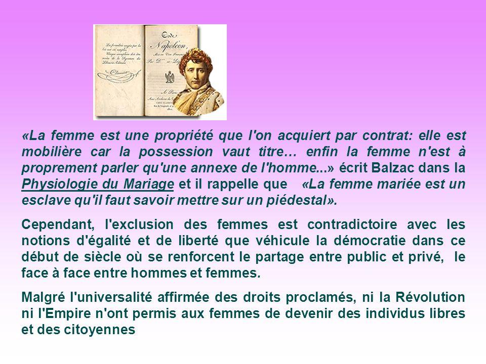 «La femme est une propriété que l on acquiert par contrat: elle est mobilière car la possession vaut titre… enfin la femme n est à proprement parler qu une annexe de l homme...» écrit Balzac dans la Physiologie du Mariage et il rappelle que «La femme mariée est un esclave qu il faut savoir mettre sur un piédestal».