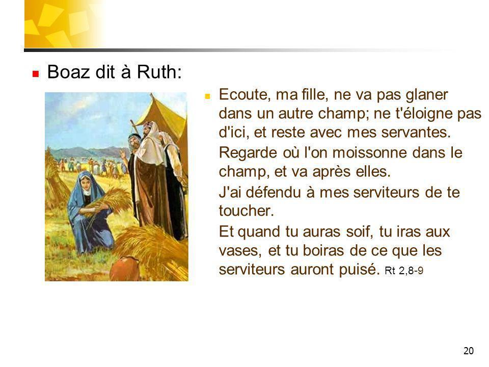 Boaz dit à Ruth: Ecoute, ma fille, ne va pas glaner dans un autre champ; ne t éloigne pas d ici, et reste avec mes servantes.