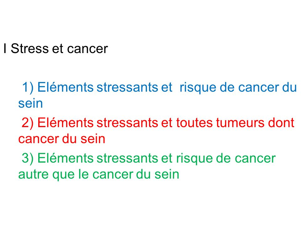 I Stress et cancer 1) Eléments stressants et risque de cancer du sein. 2) Eléments stressants et toutes tumeurs dont cancer du sein.