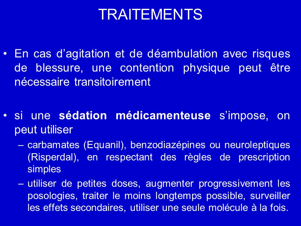 TRAITEMENTS En cas d'agitation et de déambulation avec risques de blessure, une contention physique peut être nécessaire transitoirement.