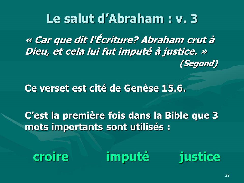 Le salut d'Abraham : v. 3 « Car que dit l Écriture Abraham crut à Dieu, et cela lui fut imputé à justice. » (Segond)