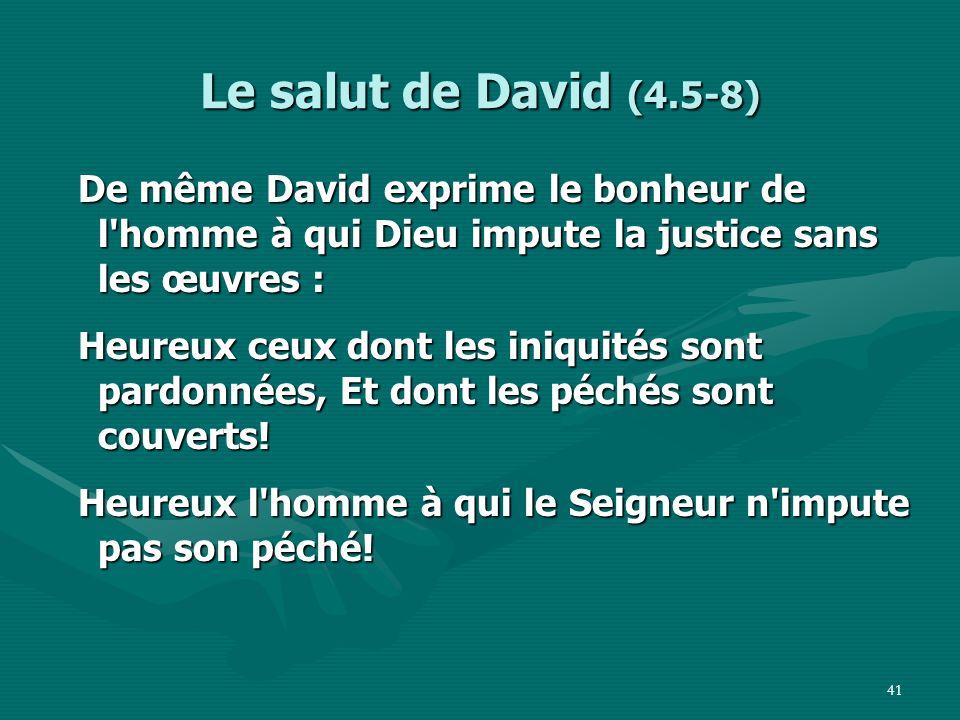 Le salut de David (4.5-8) De même David exprime le bonheur de l homme à qui Dieu impute la justice sans les œuvres :