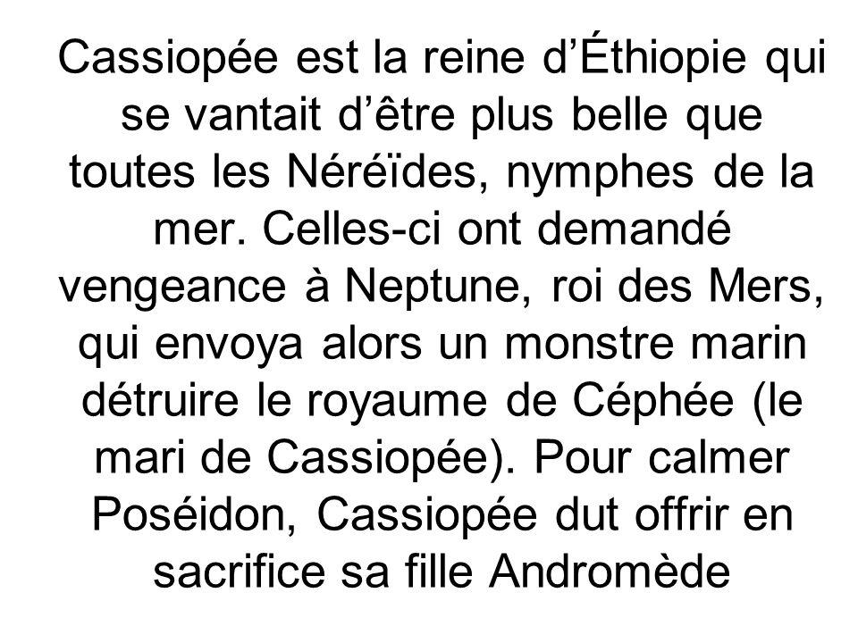 Cassiopée est la reine d'Éthiopie qui se vantait d'être plus belle que toutes les Néréïdes, nymphes de la mer.