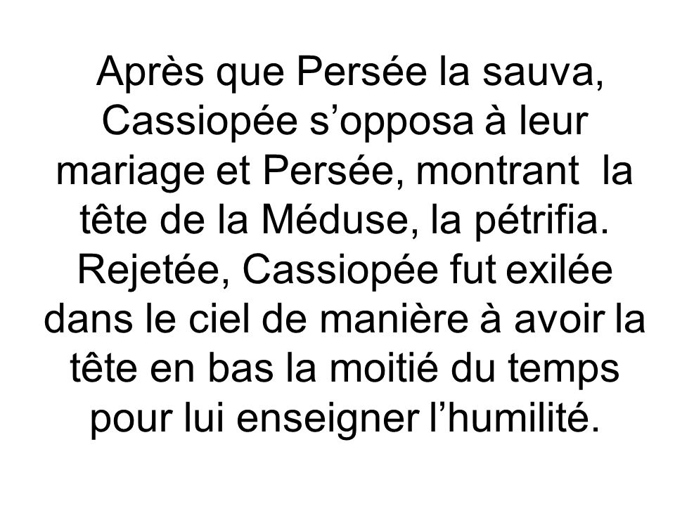 Après que Persée la sauva, Cassiopée s'opposa à leur mariage et Persée, montrant la tête de la Méduse, la pétrifia.
