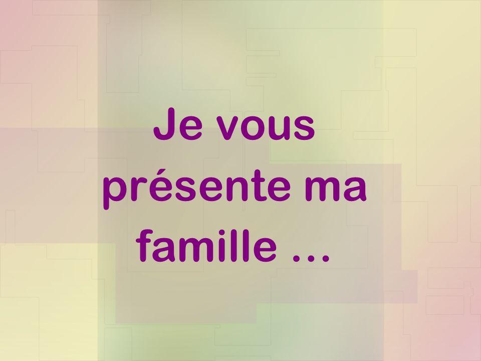 Je vous présente ma famille …