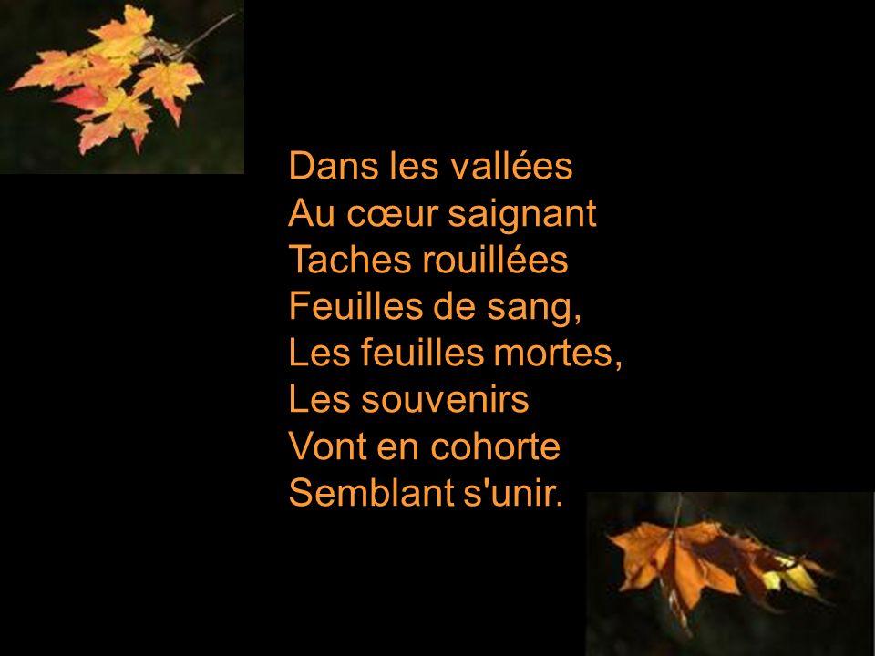 Dans les vallées Au cœur saignant Taches rouillées Feuilles de sang, Les feuilles mortes, Les souvenirs Vont en cohorte Semblant s unir.