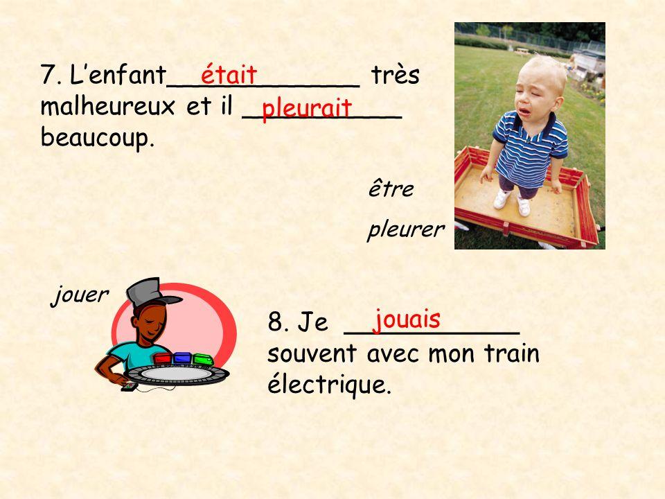 7. L'enfant____________ très malheureux et il __________ beaucoup.