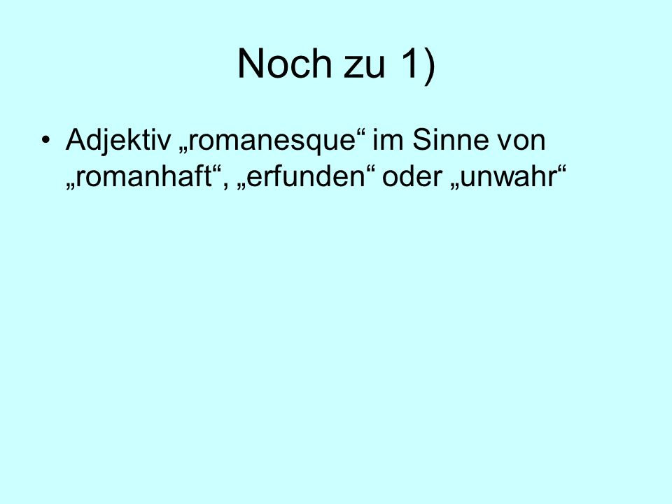"""Noch zu 1) Adjektiv """"romanesque im Sinne von """"romanhaft , """"erfunden oder """"unwahr"""