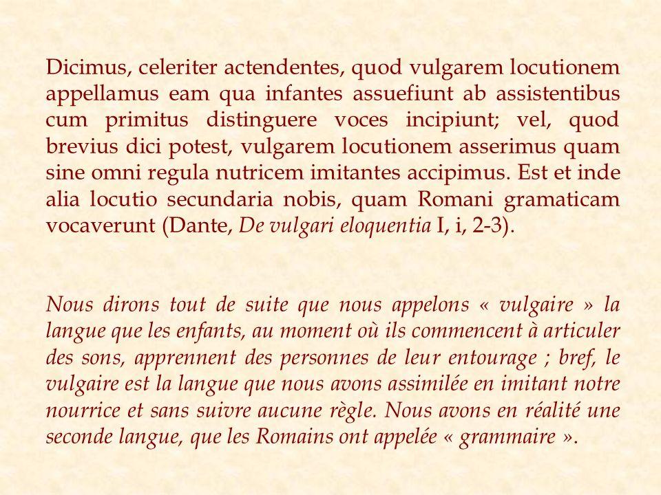 Dicimus, celeriter actendentes, quod vulgarem locutionem appellamus eam qua infantes assuefiunt ab assistentibus cum primitus distinguere voces incipiunt; vel, quod brevius dici potest, vulgarem locutionem asserimus quam sine omni regula nutricem imitantes accipimus. Est et inde alia locutio secundaria nobis, quam Romani gramaticam vocaverunt (Dante, De vulgari eloquentia I, i, 2-3).