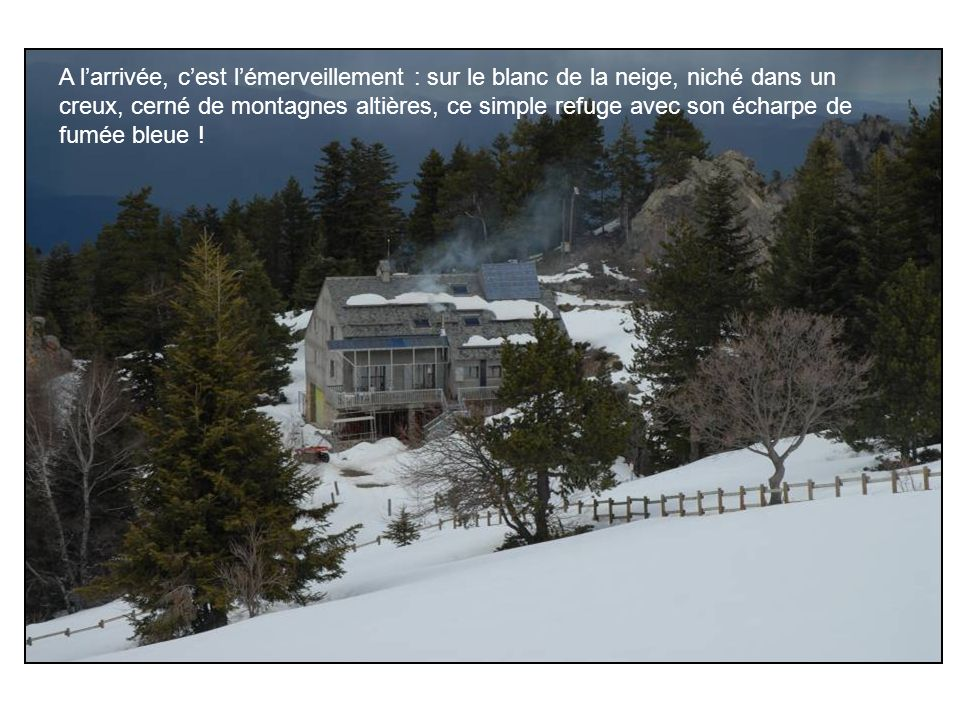 A l'arrivée, c'est l'émerveillement : sur le blanc de la neige, niché dans un creux, cerné de montagnes altières, ce simple refuge avec son écharpe de fumée bleue !
