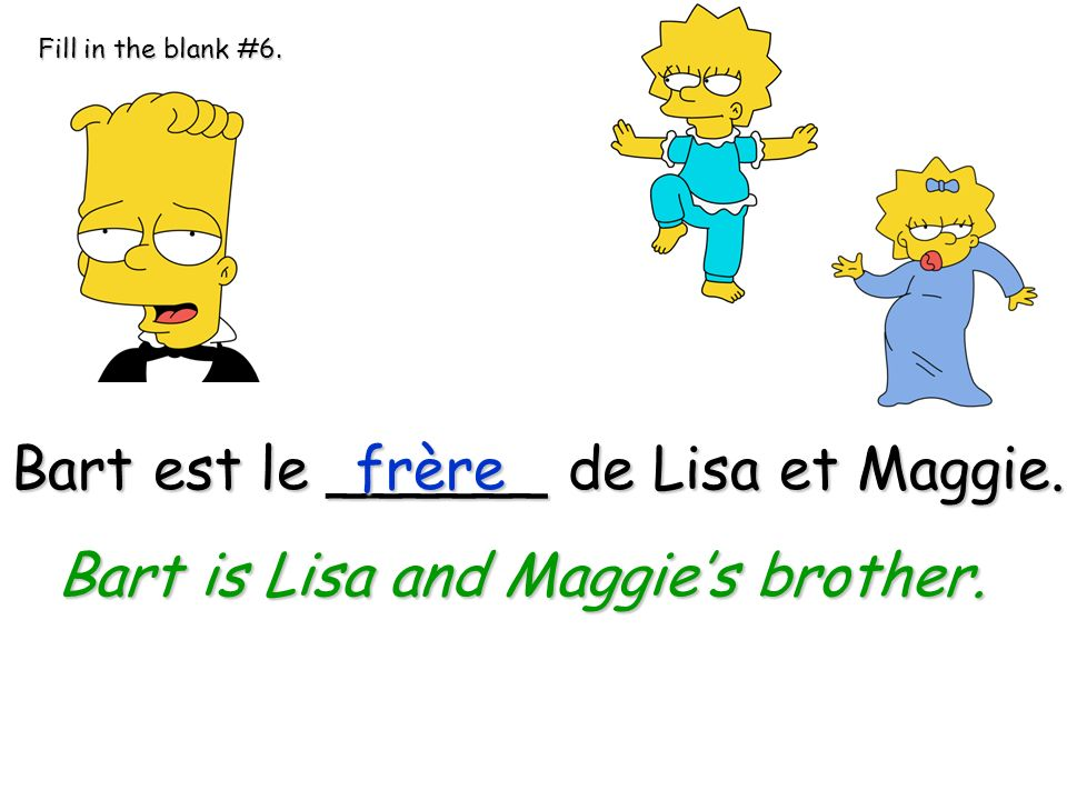 Bart is Lisa and Maggie's brother.