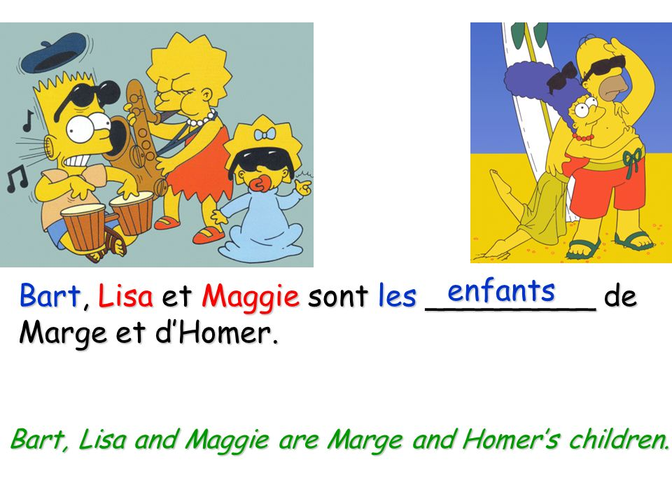 Bart, Lisa and Maggie are Marge and Homer's children.