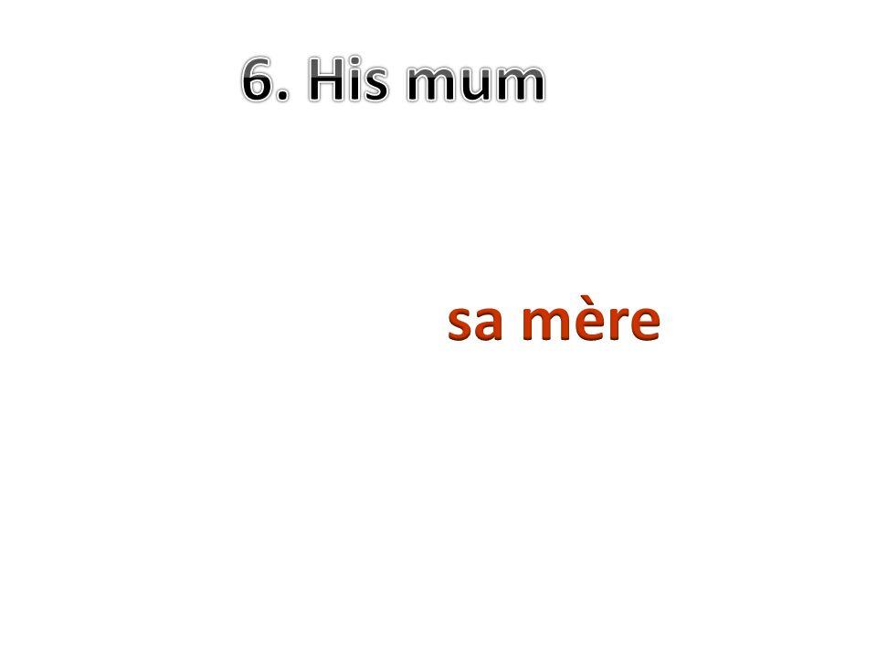 6. His mum sa mère