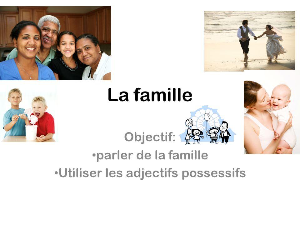 Objectif: parler de la famille Utiliser les adjectifs possessifs