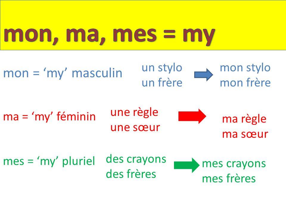 mon, ma, mes = my mon = 'my' masculin un stylo un frère mon stylo