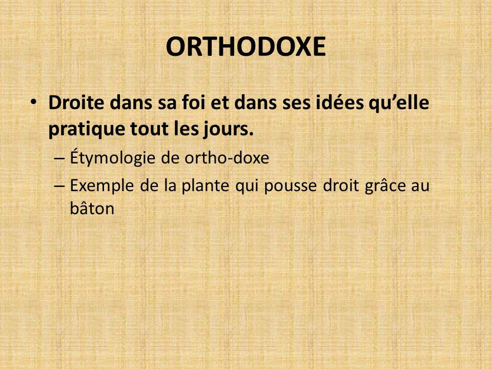ORTHODOXE Droite dans sa foi et dans ses idées qu'elle pratique tout les jours. Étymologie de ortho-doxe.