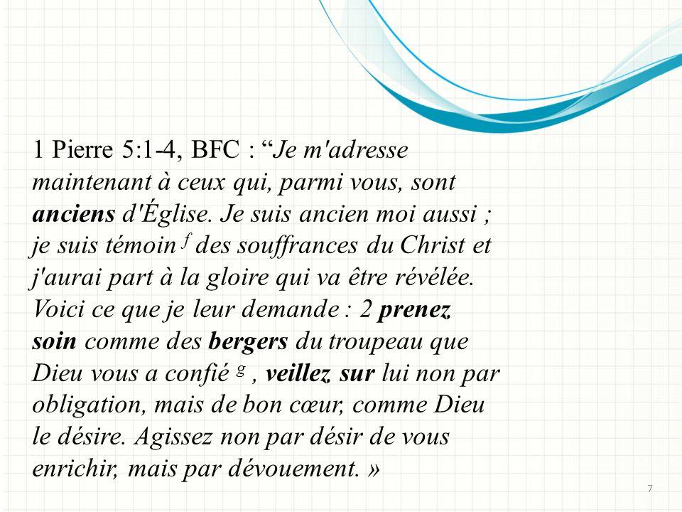 1 Pierre 5:1-4, BFC : Je m adresse maintenant à ceux qui, parmi vous, sont anciens d Église. Je suis ancien moi aussi ; je suis témoin f des souffrances du Christ et j aurai part à la gloire qui va être révélée. Voici ce que je leur demande : 2 prenez soin comme des bergers du troupeau que Dieu vous a confié g , veillez sur lui non par obligation, mais de bon cœur, comme Dieu le désire. Agissez non par désir de vous enrichir, mais par dévouement. »