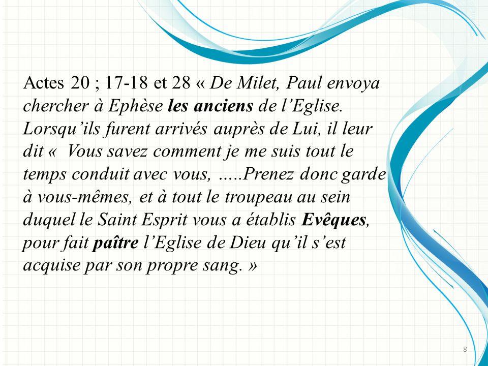 Actes 20 ; 17-18 et 28 « De Milet, Paul envoya chercher à Ephèse les anciens de l'Eglise. Lorsqu'ils furent arrivés auprès de Lui, il leur dit « Vous savez comment je me suis tout le temps conduit avec vous, …..Prenez donc garde à vous-mêmes, et à tout le troupeau au sein duquel le Saint Esprit vous a établis Evêques, pour fait paître l'Eglise de Dieu qu'il s'est acquise par son propre sang. »