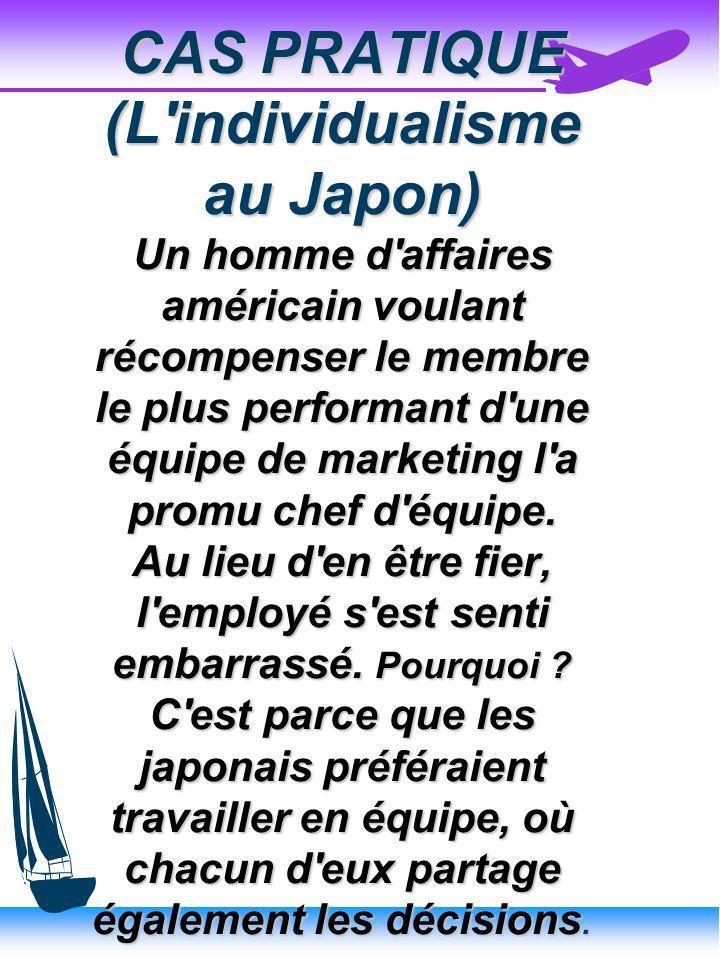 CAS PRATIQUE (L individualisme au Japon) Un homme d affaires américain voulant récompenser le membre le plus performant d une équipe de marketing l a promu chef d équipe.