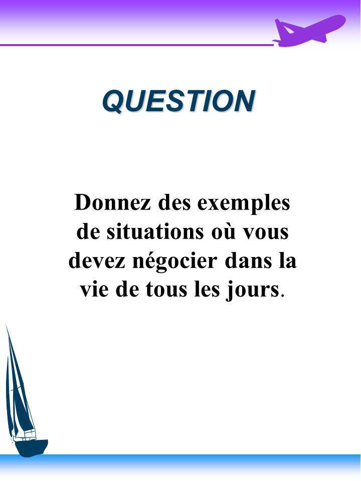 QUESTION Donnez des exemples de situations où vous devez négocier dans la vie de tous les jours.