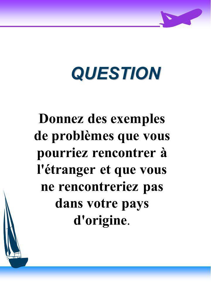 QUESTION Donnez des exemples de problèmes que vous pourriez rencontrer à l étranger et que vous ne rencontreriez pas dans votre pays d origine.