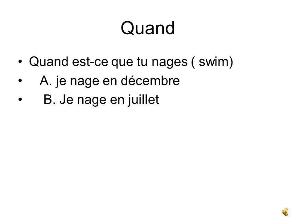Quand Quand est-ce que tu nages ( swim) A. je nage en décembre