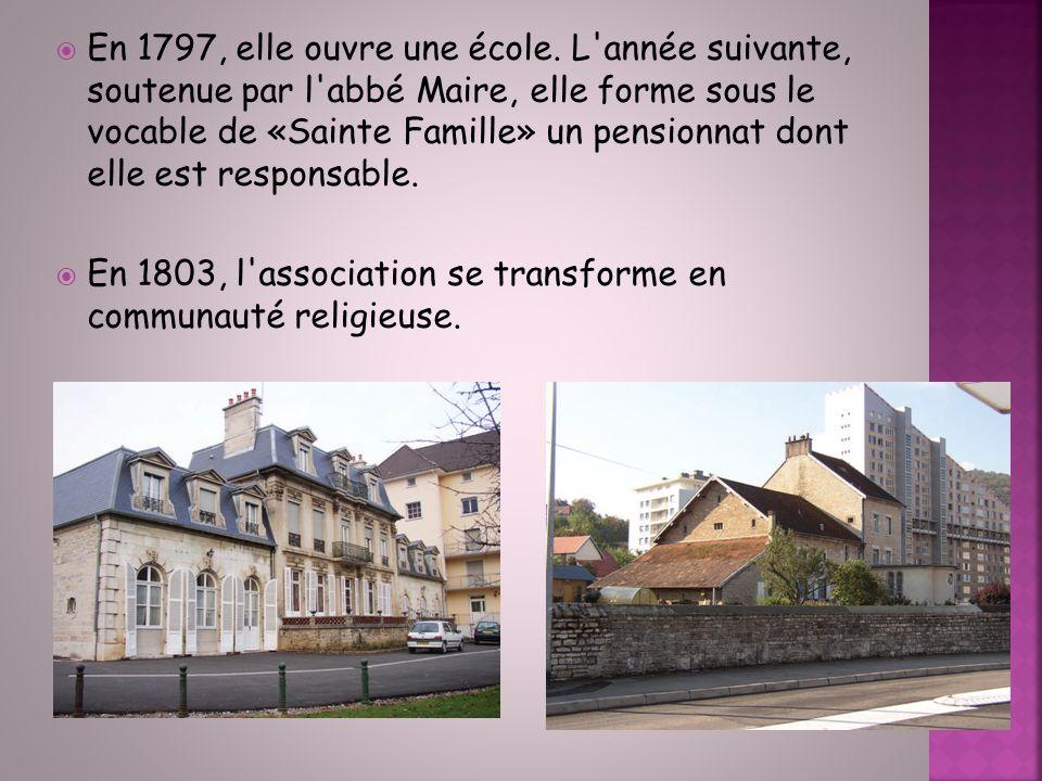 En 1797, elle ouvre une école. L année suivante, soutenue par l abbé Maire, elle forme sous le vocable de «Sainte Famille» un pensionnat dont elle est responsable.