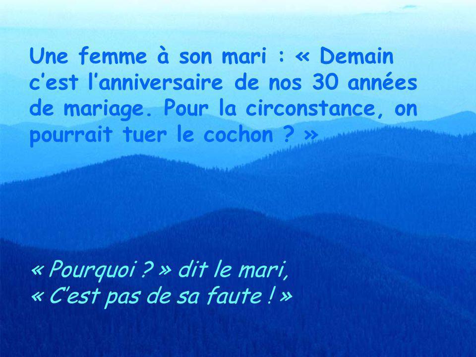 Une femme à son mari : « Demain c'est l'anniversaire de nos 30 années de mariage. Pour la circonstance, on pourrait tuer le cochon »