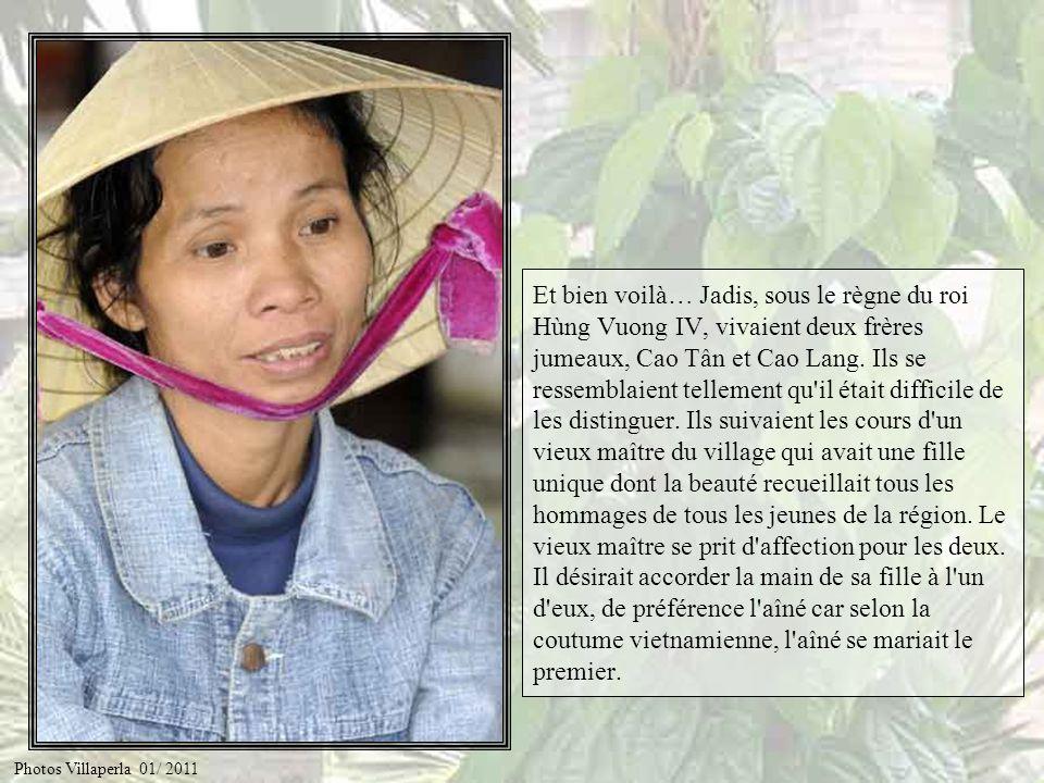 Et bien voilà… Jadis, sous le règne du roi Hùng Vuong IV, vivaient deux frères jumeaux, Cao Tân et Cao Lang. Ils se ressemblaient tellement qu il était difficile de les distinguer. Ils suivaient les cours d un vieux maître du village qui avait une fille unique dont la beauté recueillait tous les hommages de tous les jeunes de la région. Le vieux maître se prit d affection pour les deux. Il désirait accorder la main de sa fille à l un d eux, de préférence l aîné car selon la coutume vietnamienne, l aîné se mariait le premier.