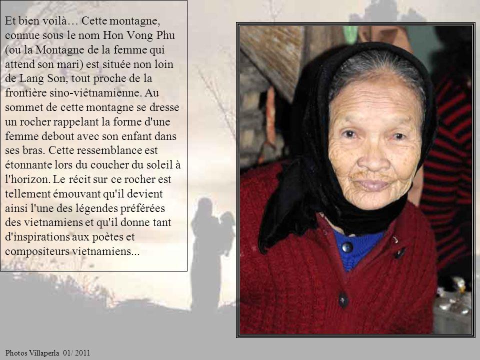 Et bien voilà… Cette montagne, connue sous le nom Hon Vong Phu (ou la Montagne de la femme qui attend son mari) est située non loin de Lang Son, tout proche de la frontière sino-viêtnamienne. Au sommet de cette montagne se dresse un rocher rappelant la forme d une femme debout avec son enfant dans ses bras. Cette ressemblance est étonnante lors du coucher du soleil à l horizon. Le récit sur ce rocher est tellement émouvant qu il devient ainsi l une des légendes préférées des vietnamiens et qu il donne tant d inspirations aux poètes et compositeurs vietnamiens...