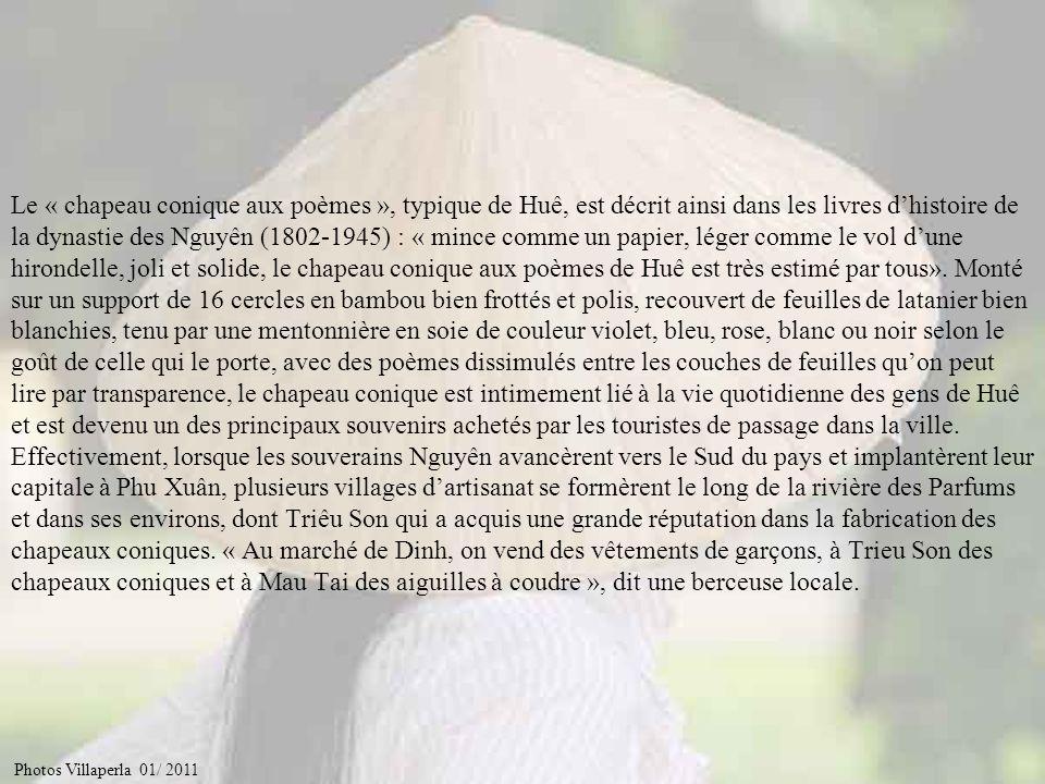 Le « chapeau conique aux poèmes », typique de Huê, est décrit ainsi dans les livres d'histoire de la dynastie des Nguyên (1802-1945) : « mince comme un papier, léger comme le vol d'une hirondelle, joli et solide, le chapeau conique aux poèmes de Huê est très estimé par tous». Monté sur un support de 16 cercles en bambou bien frottés et polis, recouvert de feuilles de latanier bien blanchies, tenu par une mentonnière en soie de couleur violet, bleu, rose, blanc ou noir selon le goût de celle qui le porte, avec des poèmes dissimulés entre les couches de feuilles qu'on peut lire par transparence, le chapeau conique est intimement lié à la vie quotidienne des gens de Huê et est devenu un des principaux souvenirs achetés par les touristes de passage dans la ville. Effectivement, lorsque les souverains Nguyên avancèrent vers le Sud du pays et implantèrent leur capitale à Phu Xuân, plusieurs villages d'artisanat se formèrent le long de la rivière des Parfums et dans ses environs, dont Triêu Son qui a acquis une grande réputation dans la fabrication des chapeaux coniques. « Au marché de Dinh, on vend des vêtements de garçons, à Trieu Son des chapeaux coniques et à Mau Tai des aiguilles à coudre », dit une berceuse locale.