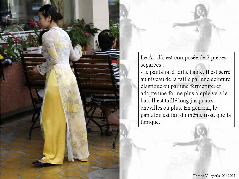 Le Áo dài est composée de 2 pièces séparées : - le pantalon à taille haute. Il est serré au niveau de la taille par une ceinture élastique ou par une fermeture, et adopte une forme plus ample vers le bas. Il est taillé long jusqu aux chevilles ou plus. En général, le pantalon est fait du même tissu que la tunique.