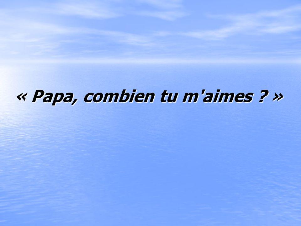 « Papa, combien tu m aimes »