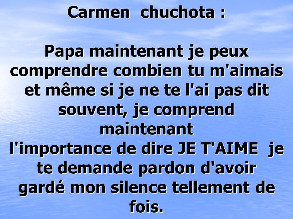 Carmen chuchota : Papa maintenant je peux comprendre combien tu m aimais et même si je ne te l ai pas dit souvent, je comprend maintenant l importance de dire JE T AIME je te demande pardon d avoir gardé mon silence tellement de fois.