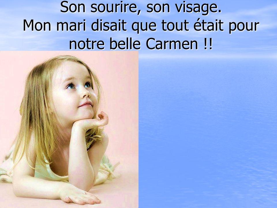 Son sourire, son visage. Mon mari disait que tout était pour notre belle Carmen !!