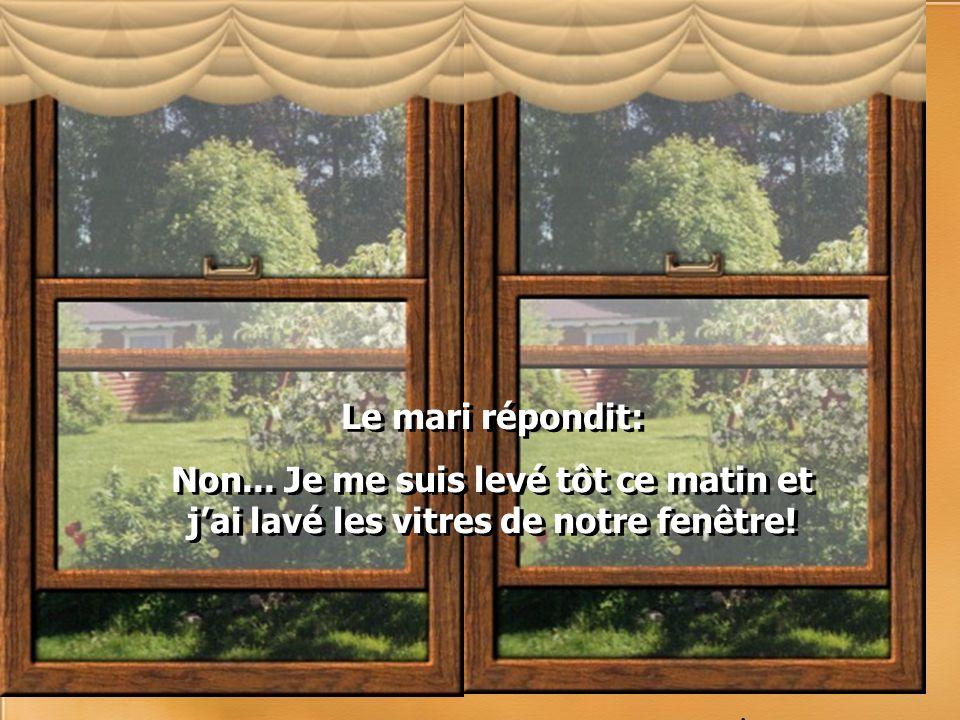 Le mari répondit: Non... Je me suis levé tôt ce matin et j'ai lavé les vitres de notre fenêtre! .
