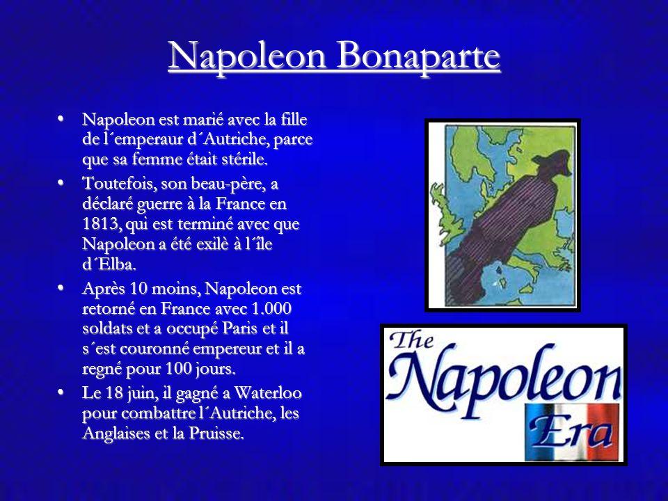Napoleon Bonaparte Napoleon est marié avec la fille de l´emperaur d´Autriche, parce que sa femme était stérile.