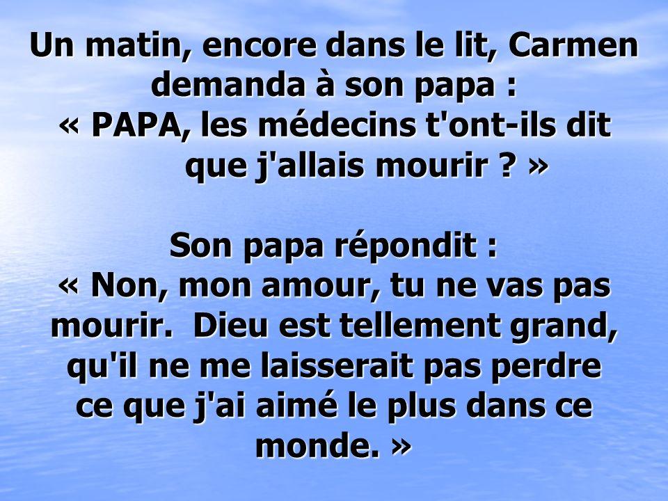 Un matin, encore dans le lit, Carmen demanda à son papa : « PAPA, les médecins t ont-ils dit que j allais mourir » Son papa répondit : « Non, mon amour, tu ne vas pas mourir.