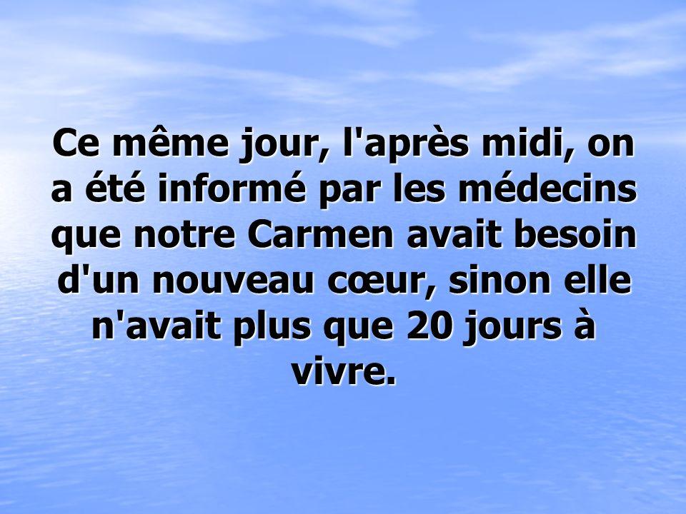 Ce même jour, l après midi, on a été informé par les médecins que notre Carmen avait besoin d un nouveau cœur, sinon elle n avait plus que 20 jours à vivre.
