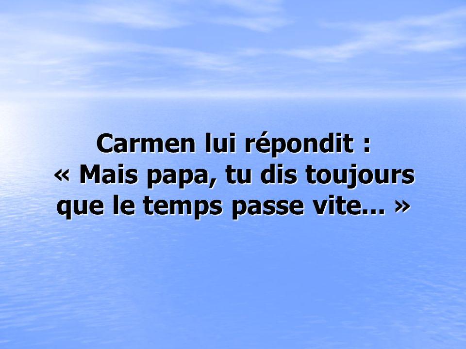Carmen lui répondit : « Mais papa, tu dis toujours que le temps passe vite... »